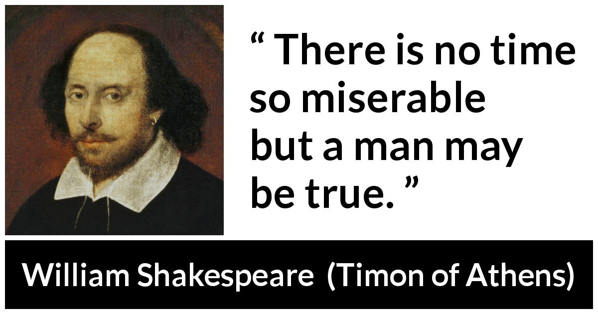 "William Shakespeare about men (""Timon of Athens"", 1623) - There is no time so miserable but a man may be true."