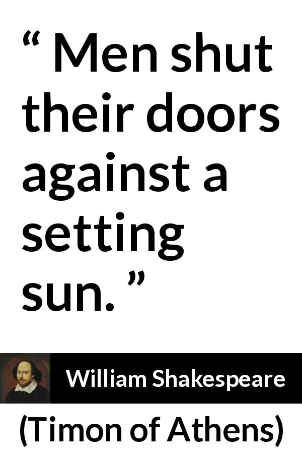 "William Shakespeare about men (""Timon of Athens"", 1623) - Men shut their doors against a setting sun."