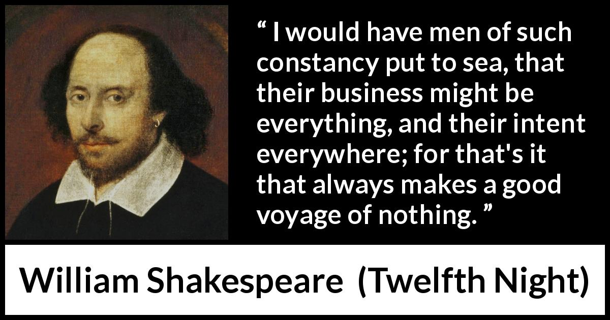 William Shakespeare - Twelfth Night - I would have men of such constancy put to sea, that their business might be everything, and their intent everywhere; for that's it that always makes a good voyage of nothing.