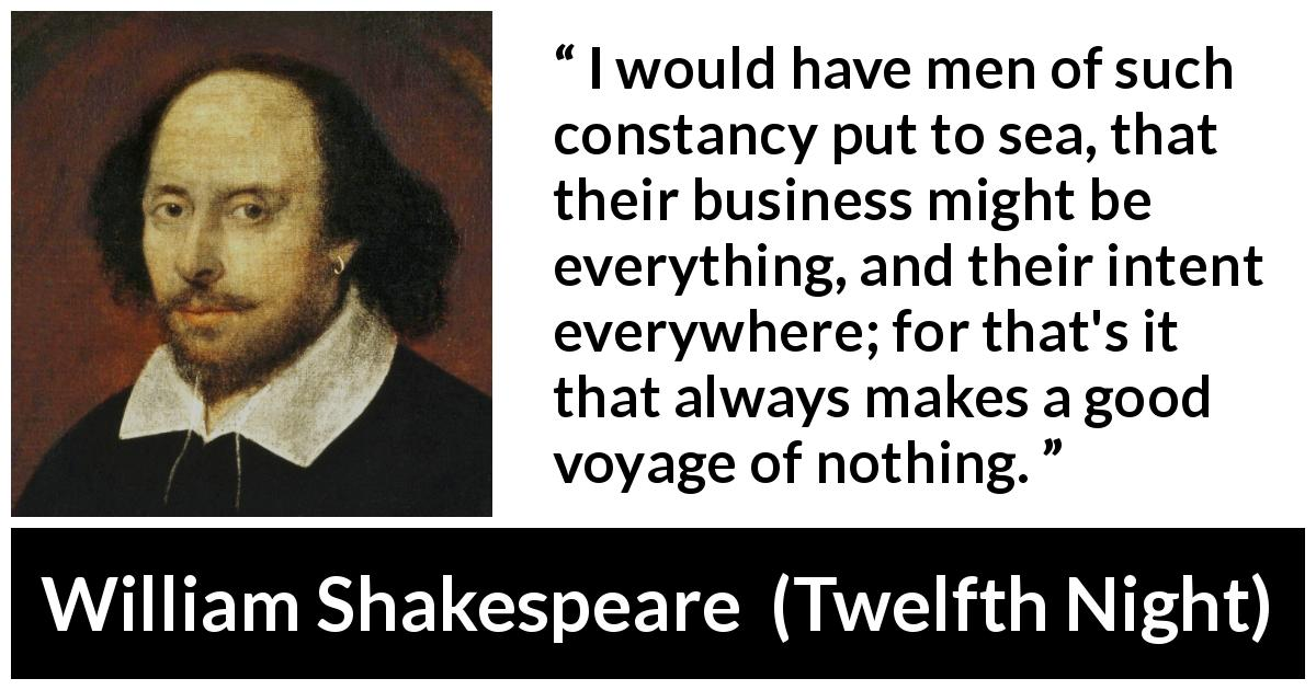 "William Shakespeare about men (""Twelfth Night"", 1623) - I would have men of such constancy put to sea, that their business might be everything, and their intent everywhere; for that's it that always makes a good voyage of nothing."