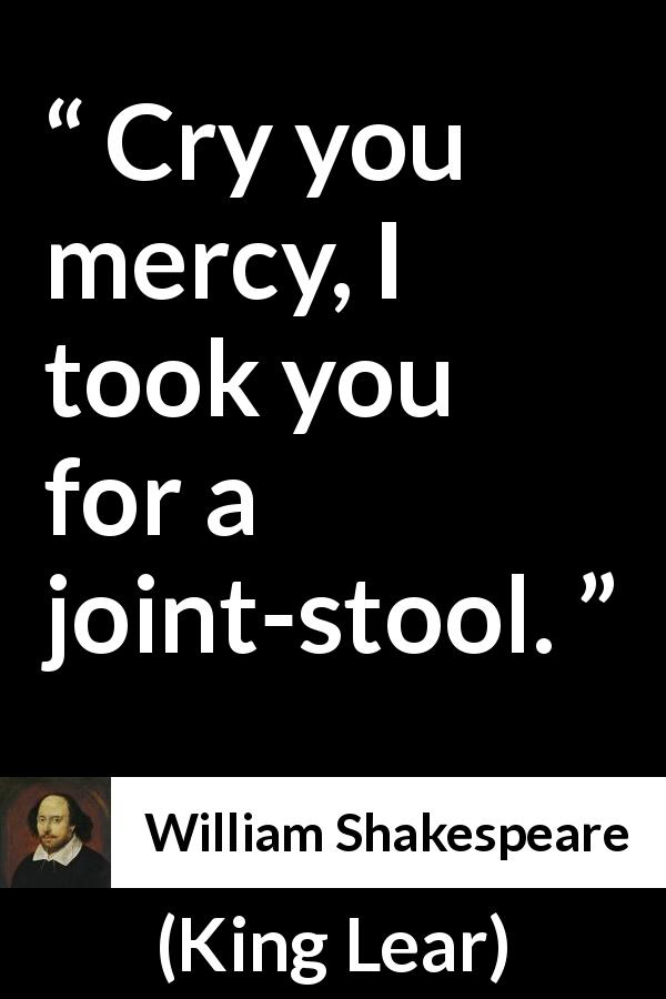William Shakespeare quote about mercy from King Lear (1623) - Cry you mercy, I took you for a joint-stool.