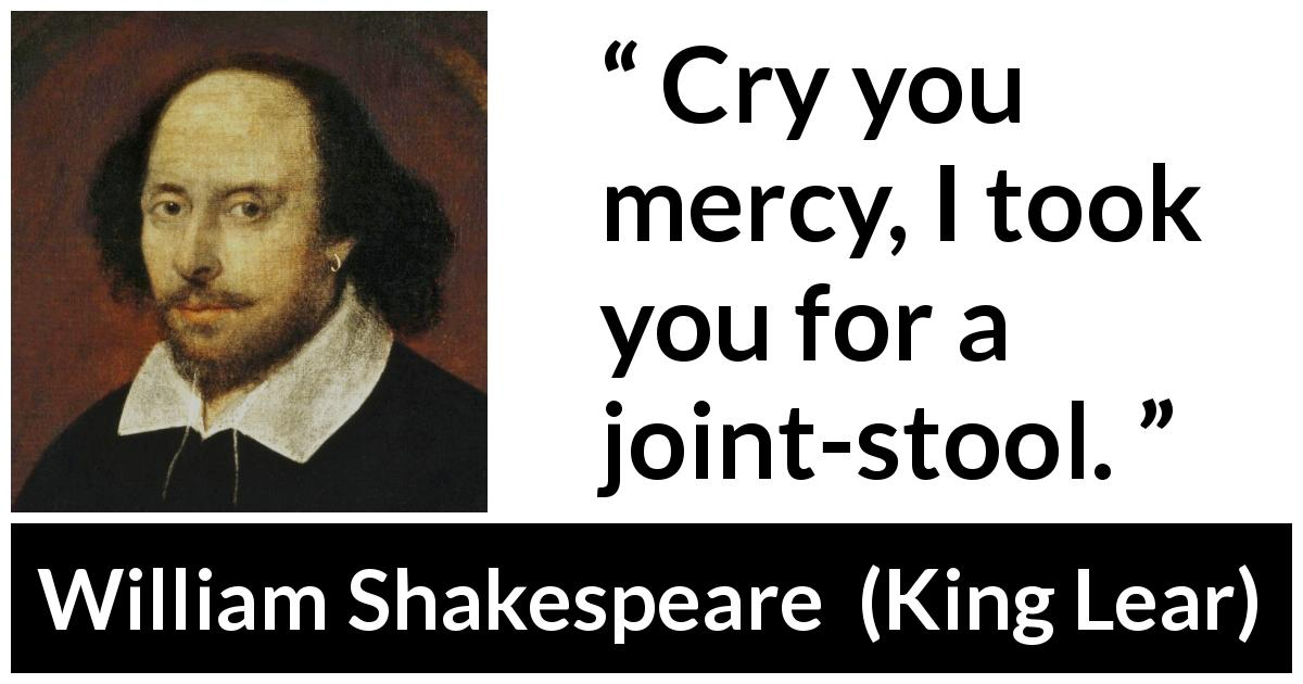 "William Shakespeare about mercy (""King Lear"", 1623) - Cry you mercy, I took you for a joint-stool."