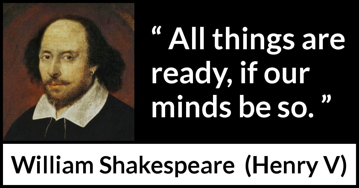 William Shakespeare quote about mind from Henry V (1600) - All things are ready, if our minds be so.