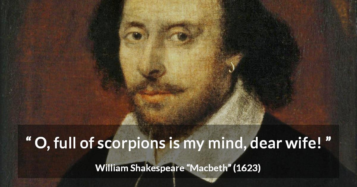 "William Shakespeare about mind (""Macbeth"", 1623) - O, full of scorpions is my mind, dear wife!"