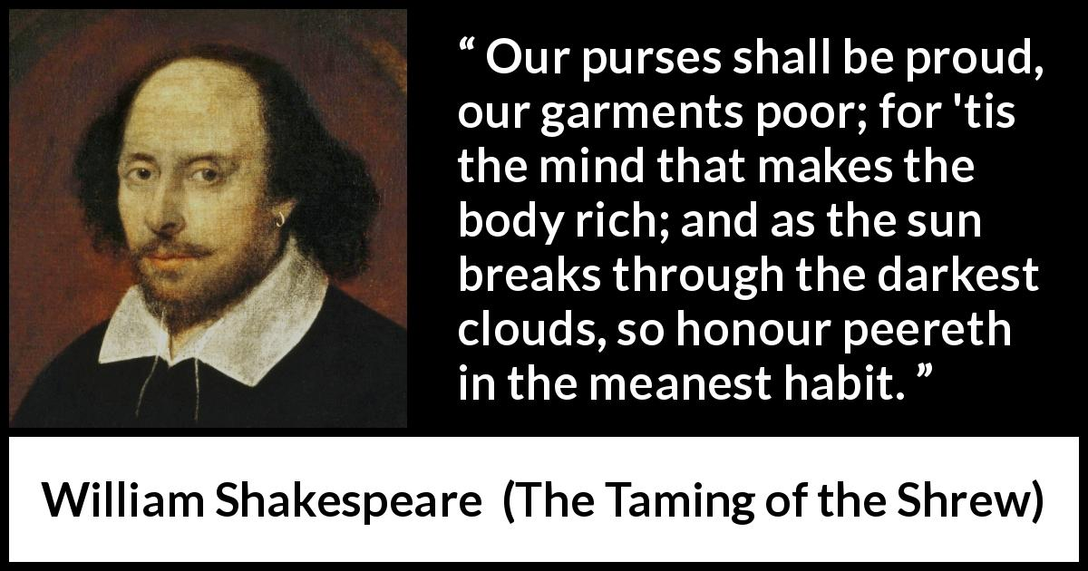 William Shakespeare quote about mind from The Taming of the Shrew (1623) - Our purses shall be proud, our garments poor; for 'tis the mind that makes the body rich; and as the sun breaks through the darkest clouds, so honour peereth in the meanest habit.