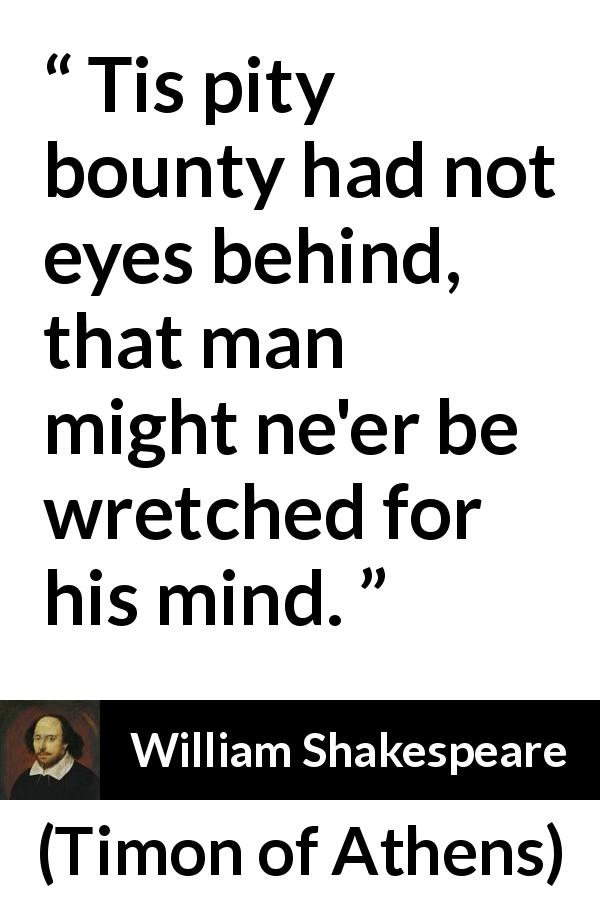 William Shakespeare quote about mind from Timon of Athens (1623) - Tis pity bounty had not eyes behind, that man might ne'er be wretched for his mind.