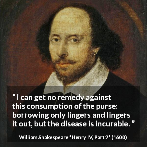 "William Shakespeare about money (""Henry IV, Part 2"", 1600) - I can get no remedy against this consumption of the purse: borrowing only lingers and lingers it out, but the disease is incurable."