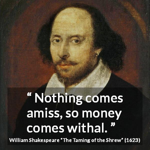 "William Shakespeare about money (""The Taming of the Shrew"", 1623) - Nothing comes amiss, so money comes withal."