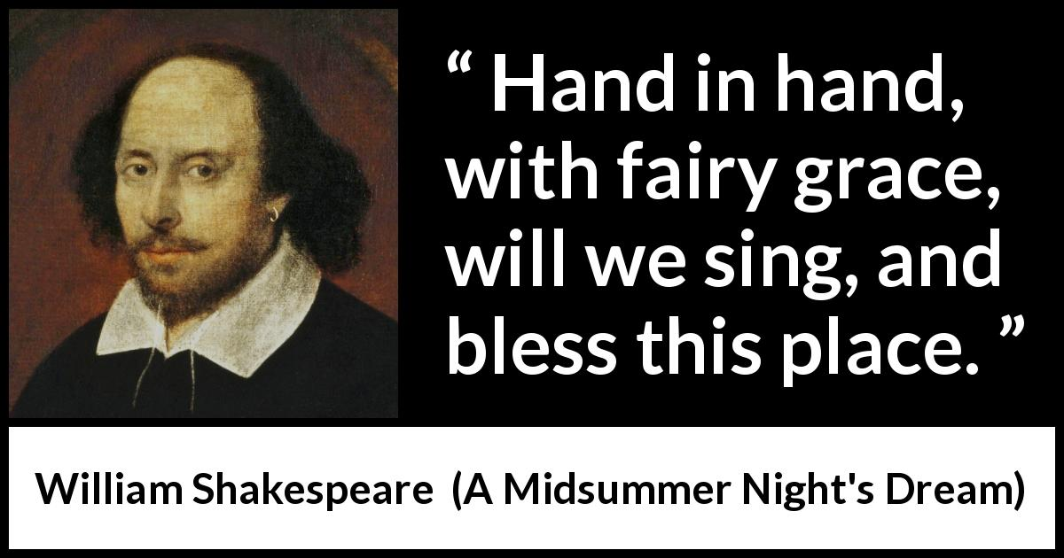 William Shakespeare - A Midsummer Night's Dream - Hand in hand, with fairy grace, will we sing, and bless this place.