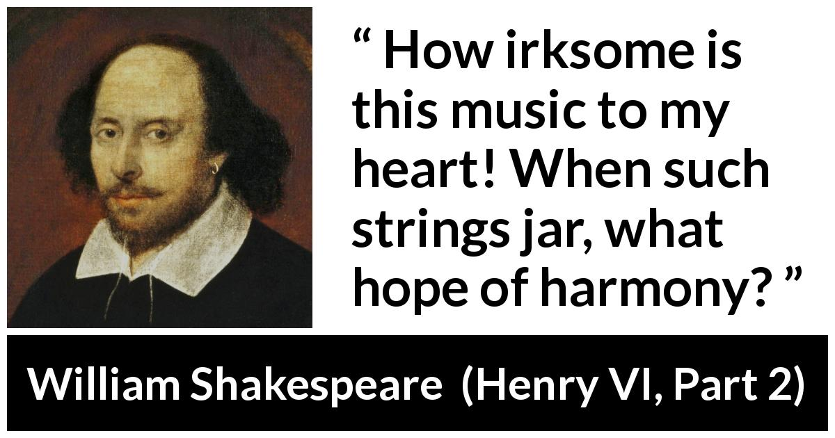 William Shakespeare - Henry VI, Part 2 - How irksome is this music to my heart! When such strings jar, what hope of harmony?
