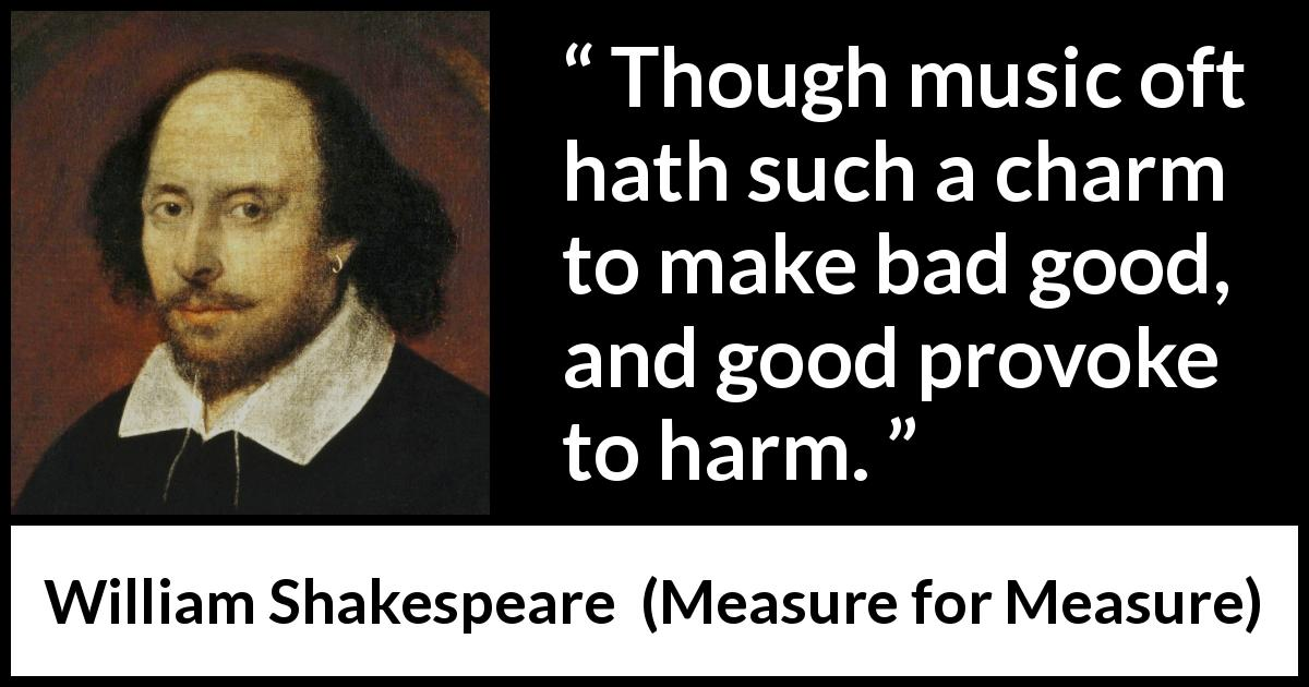 William Shakespeare - Measure for Measure - Though music oft hath such a charm to make bad good, and good provoke to harm.