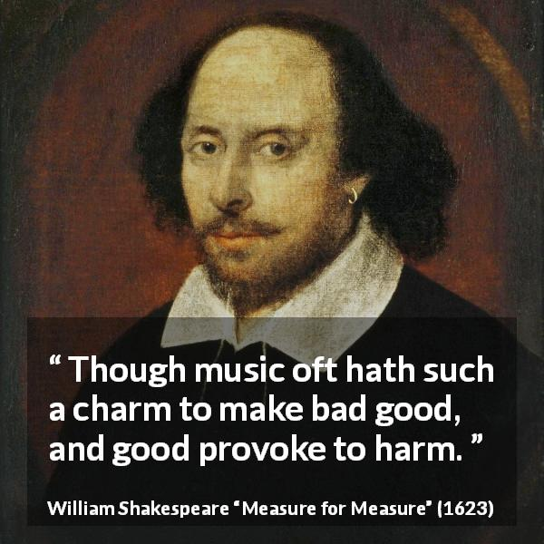William Shakespeare quote about music from Measure for Measure (1623) - Though music oft hath such a charm to make bad good, and good provoke to harm.