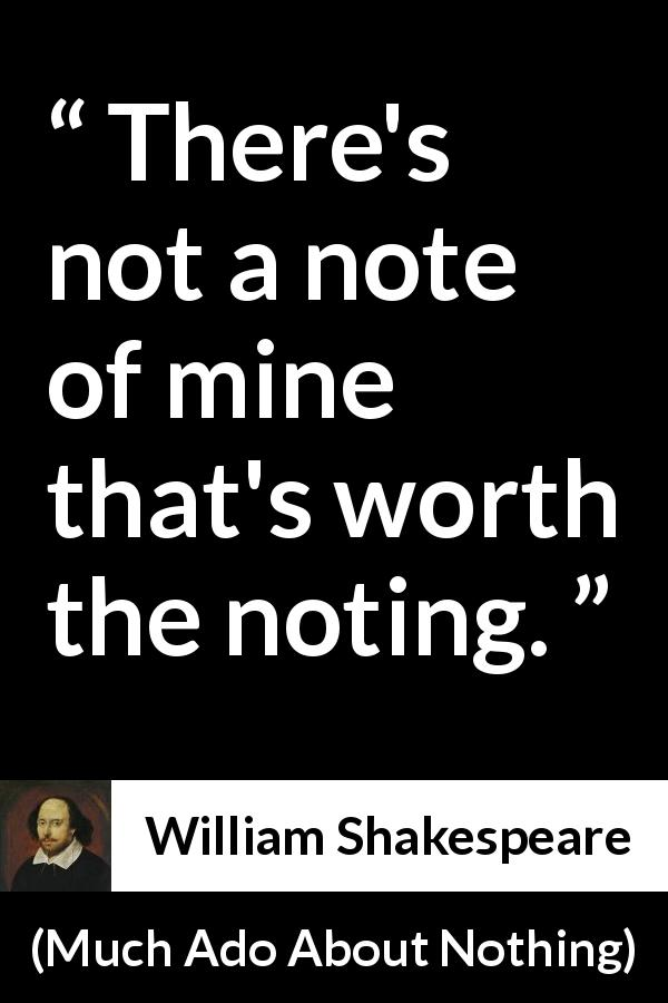 William Shakespeare - Much Ado About Nothing - There's not a note of mine that's worth the noting.