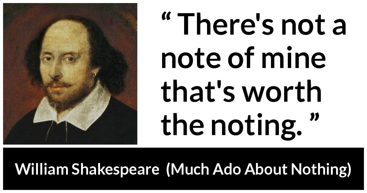 "William Shakespeare about music (""Much Ado About Nothing"", 1600) - There's not a note of mine that's worth the noting."
