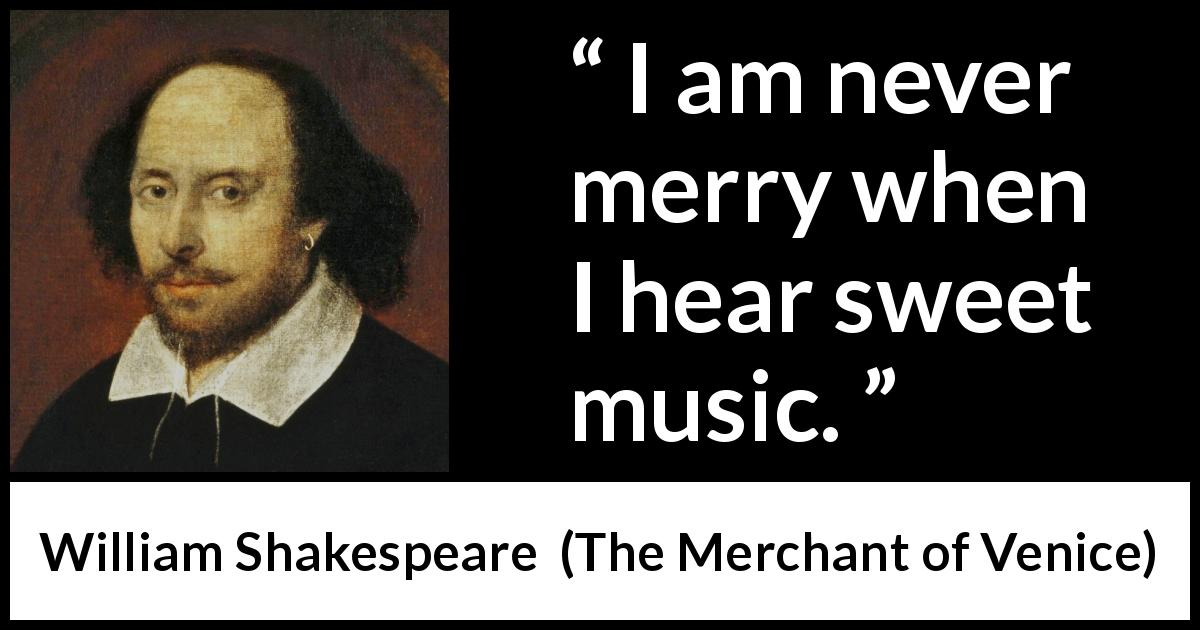 William Shakespeare quote about music from The Merchant of Venice (1600) - I am never merry when I hear sweet music.