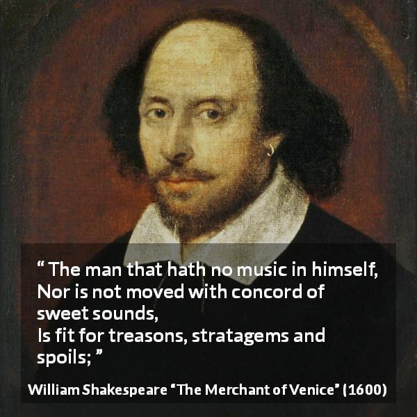 William Shakespeare quote about music from The Merchant of Venice (1600) - The man that hath no music in himself,