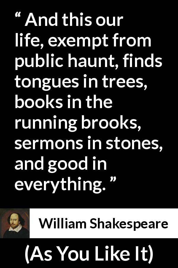 William Shakespeare - As You Like It - And this our life, exempt from public haunt, finds tongues in trees, books in the running brooks, sermons in stones, and good in everything.