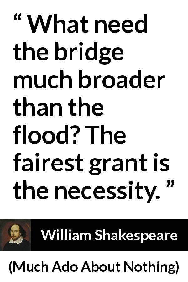 William Shakespeare - Much Ado About Nothing - What need the bridge much broader than the flood? The fairest grant is the necessity.