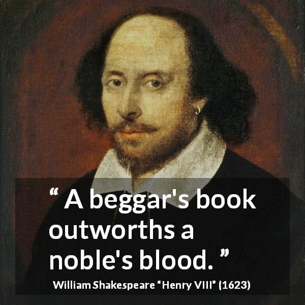 "William Shakespeare about noble (""Henry VIII"", 1623) - A beggar's book outworths a noble's blood."