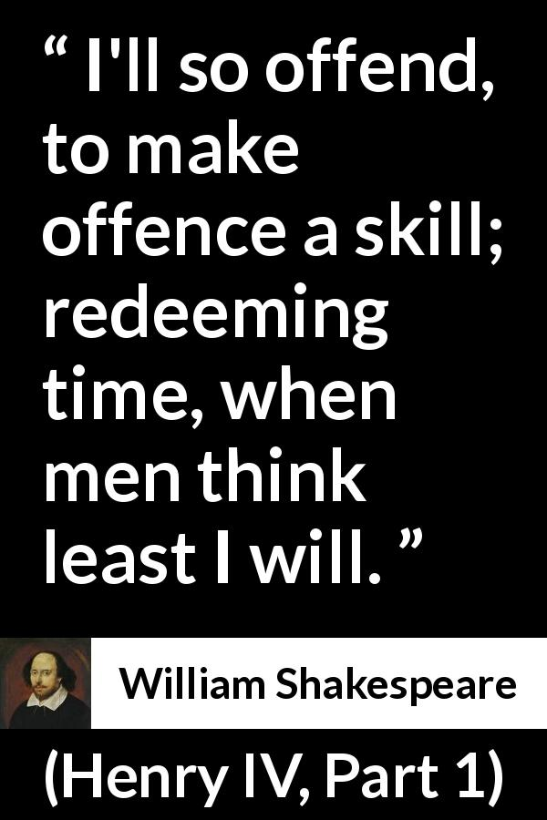 "William Shakespeare about offence (""Henry IV, Part 1"", 1597) - I'll so offend, to make offence a skill; redeeming time, when men think least I will."