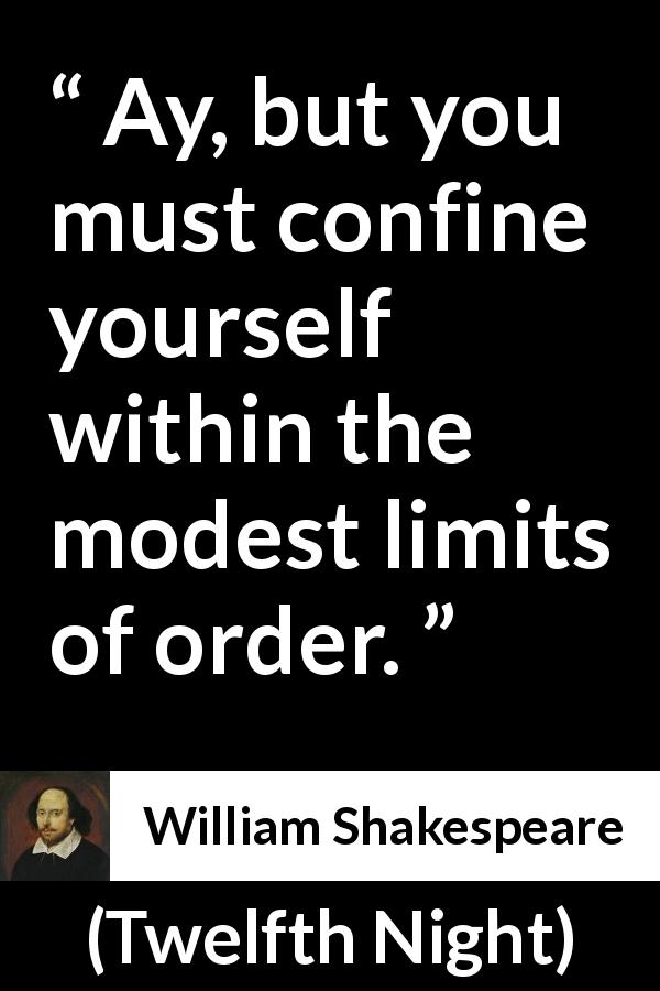 "William Shakespeare about order (""Twelfth Night"", 1623) - Ay, but you must confine yourself within the modest limits of order."