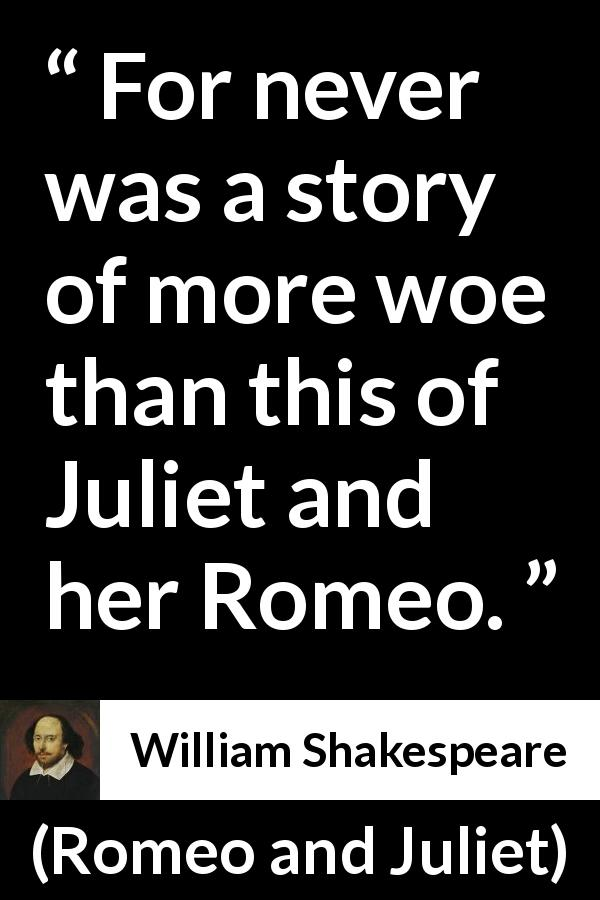 "William Shakespeare about passion (""Romeo and Juliet"", 1597) - For never was a story of more woe than this of Juliet and her Romeo."