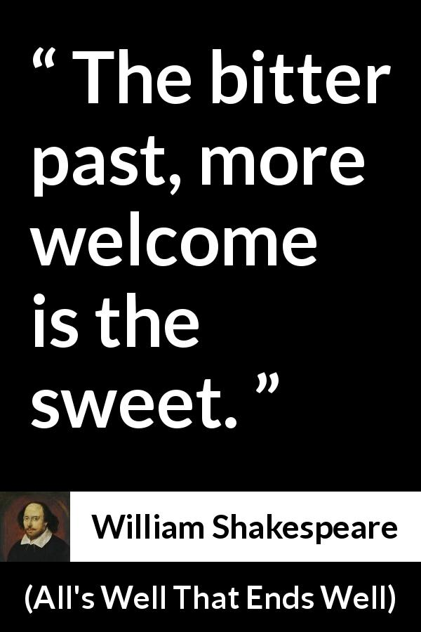"William Shakespeare about past (""All's Well That Ends Well"", 1623) - The bitter past, more welcome is the sweet."