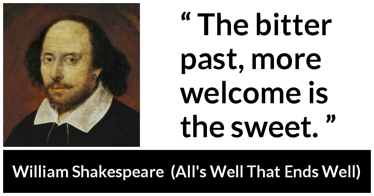 William Shakespeare quote about past from All's Well That Ends Well (1623) - The bitter past, more welcome is the sweet.