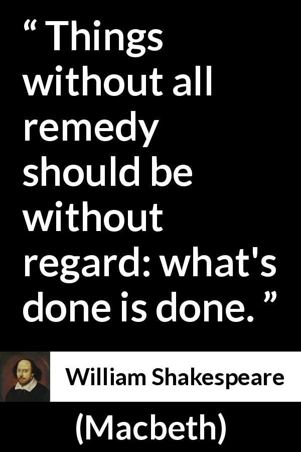 William Shakespeare - Macbeth - Things without all remedy should be without regard: what's done is done.