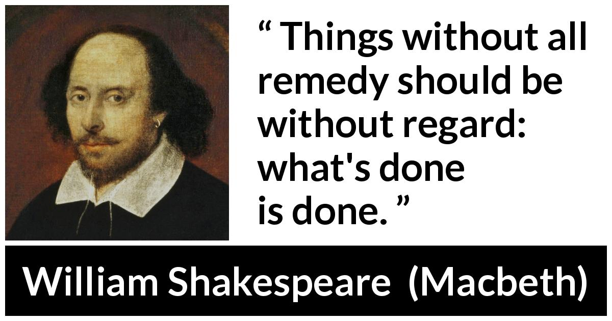 William Shakespeare quote about past from Macbeth (1623) - Things without all remedy should be without regard: what's done is done.