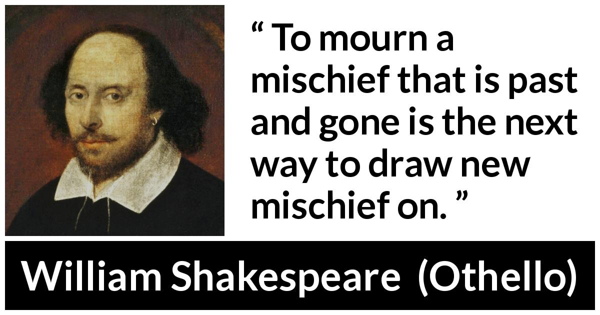 William Shakespeare - Othello - To mourn a mischief that is past and gone is the next way to draw new mischief on.