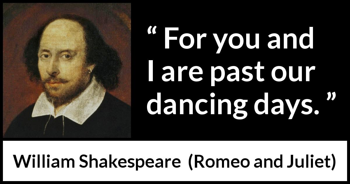 William Shakespeare - Romeo and Juliet - For you and I are past our dancing days.