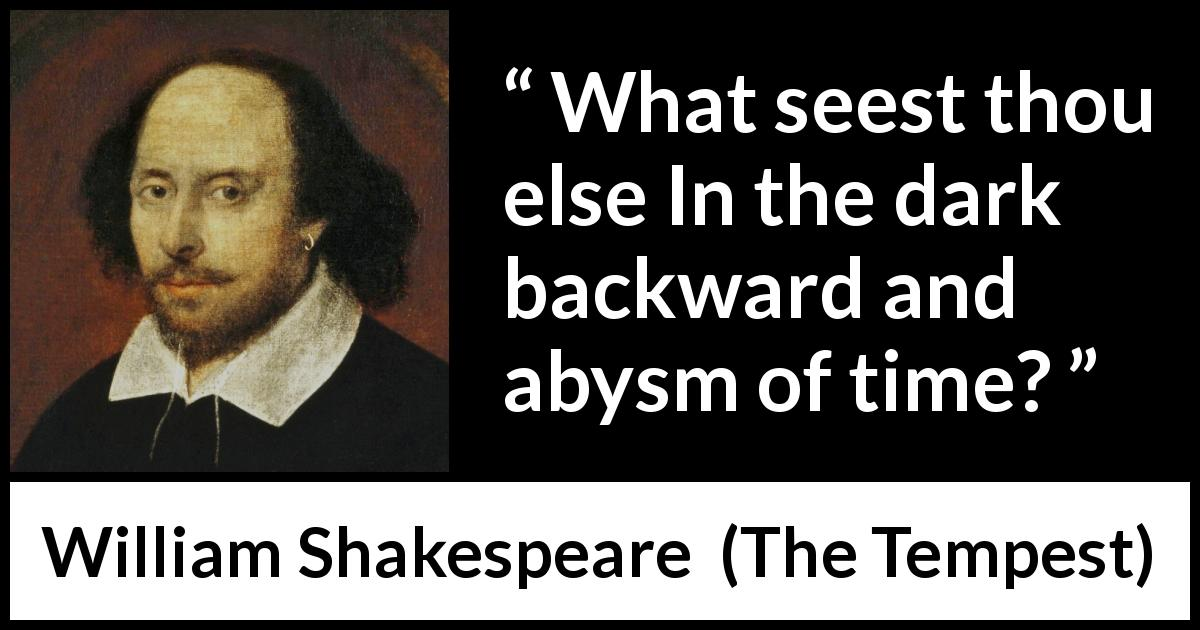 "William Shakespeare about past (""The Tempest"", 1623) - What seest thou else In the dark backward and abysm of time?"