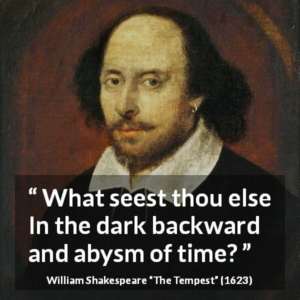William Shakespeare quote about past from The Tempest (1623) - What seest thou else In the dark backward and abysm of time?