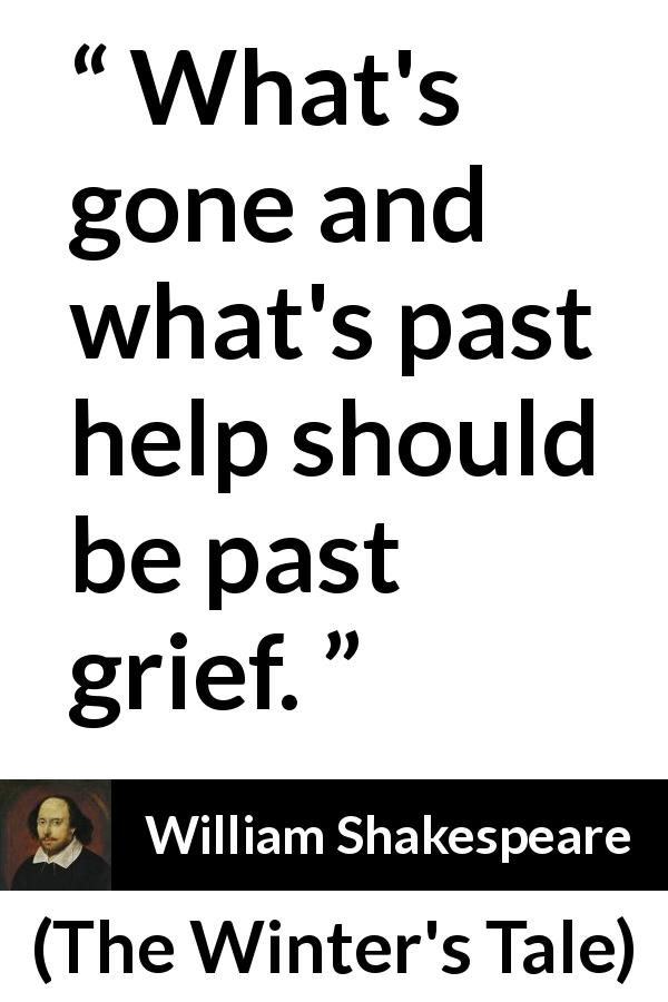 "William Shakespeare about past (""The Winter's Tale"", 1623) - What's gone and what's past help should be past grief."