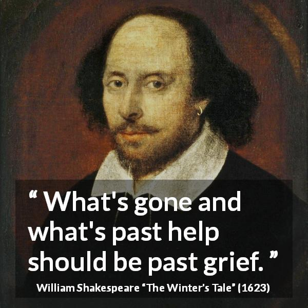William Shakespeare quote about past from The Winter's Tale (1623) - What's gone and what's past help should be past grief.