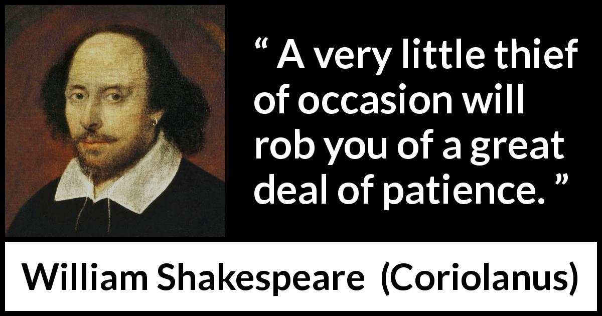"William Shakespeare about patience (""Coriolanus"", 1623) - A very little thief of occasion will rob you of a great deal of patience."