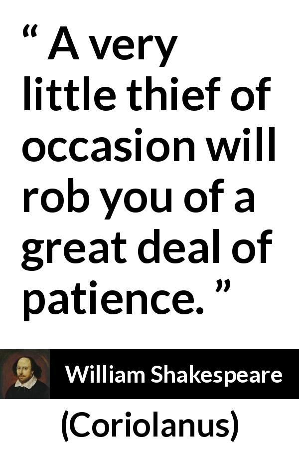 William Shakespeare - Coriolanus - A very little thief of occasion will rob you of a great deal of patience.