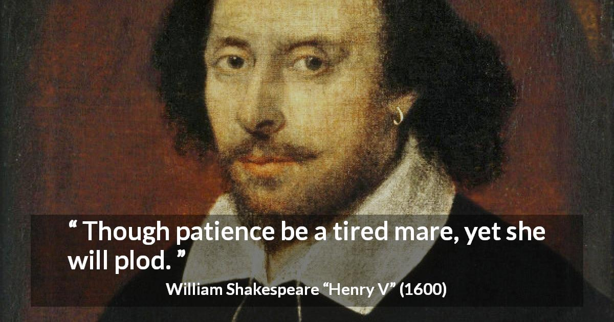 "William Shakespeare about patience (""Henry V"", 1600) - Though patience be a tired mare, yet she will plod."
