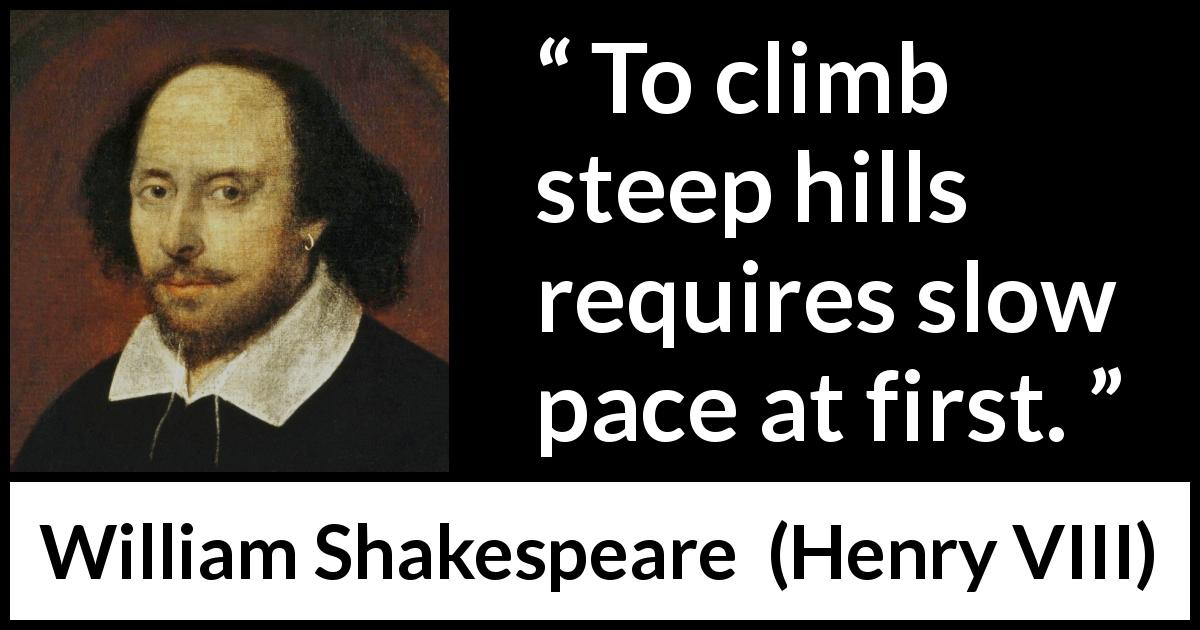 William Shakespeare - Henry VIII - To climb steep hills requires slow pace at first.