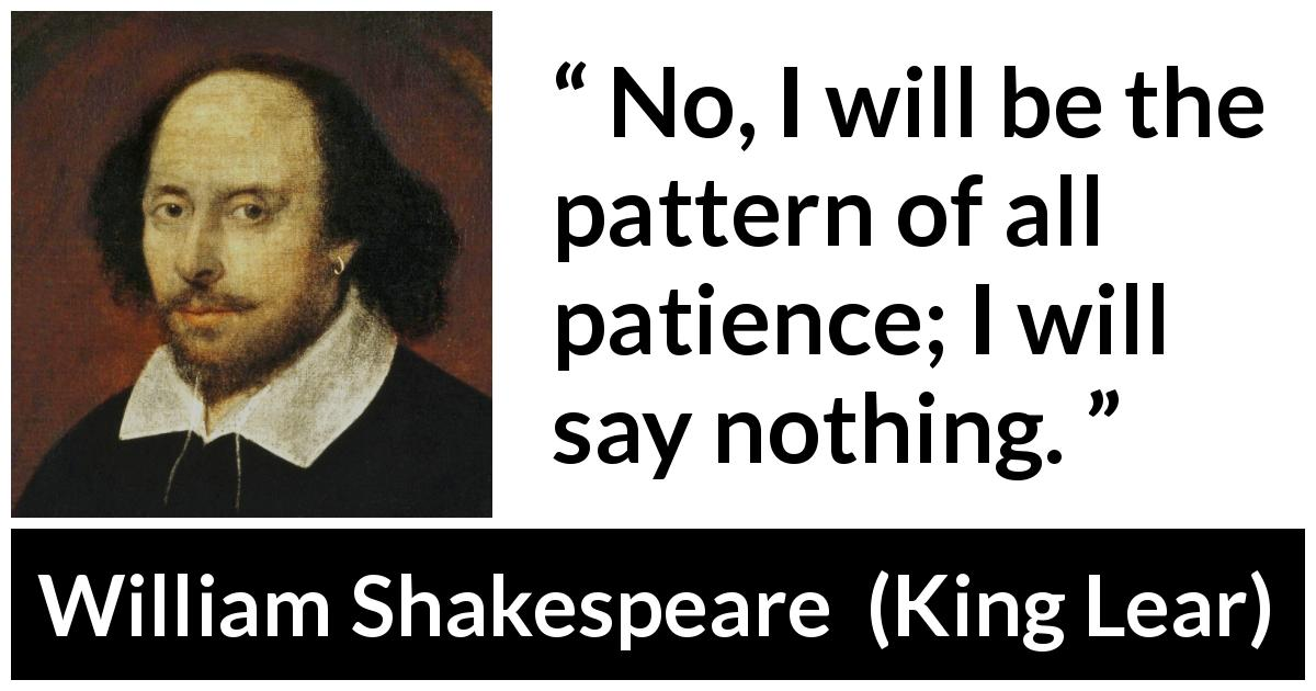William Shakespeare - King Lear - No, I will be the pattern of all patience; I will say nothing.
