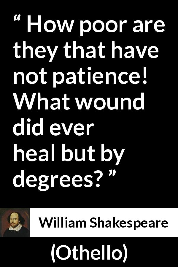 William Shakespeare - Othello - How poor are they that have not patience! What wound did ever heal but by degrees?