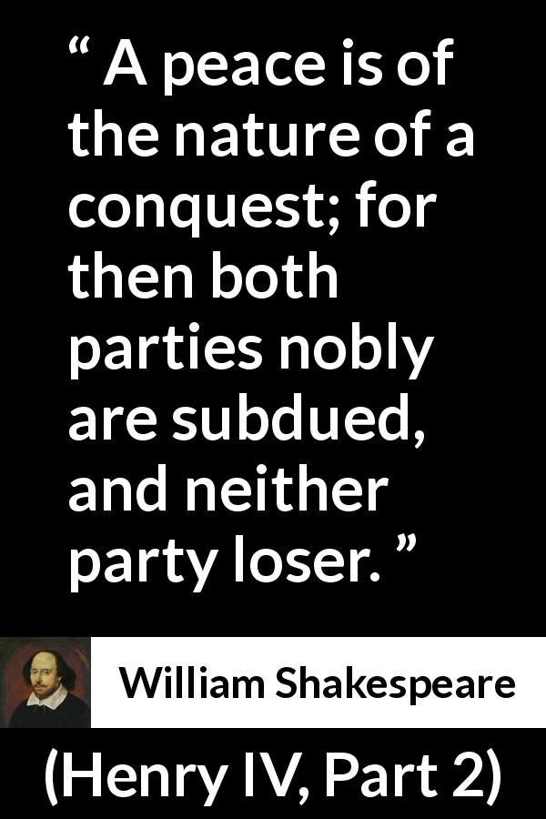 "William Shakespeare about peace (""Henry IV, Part 2"", 1600) - A peace is of the nature of a conquest; for then both parties nobly are subdued, and neither party loser."
