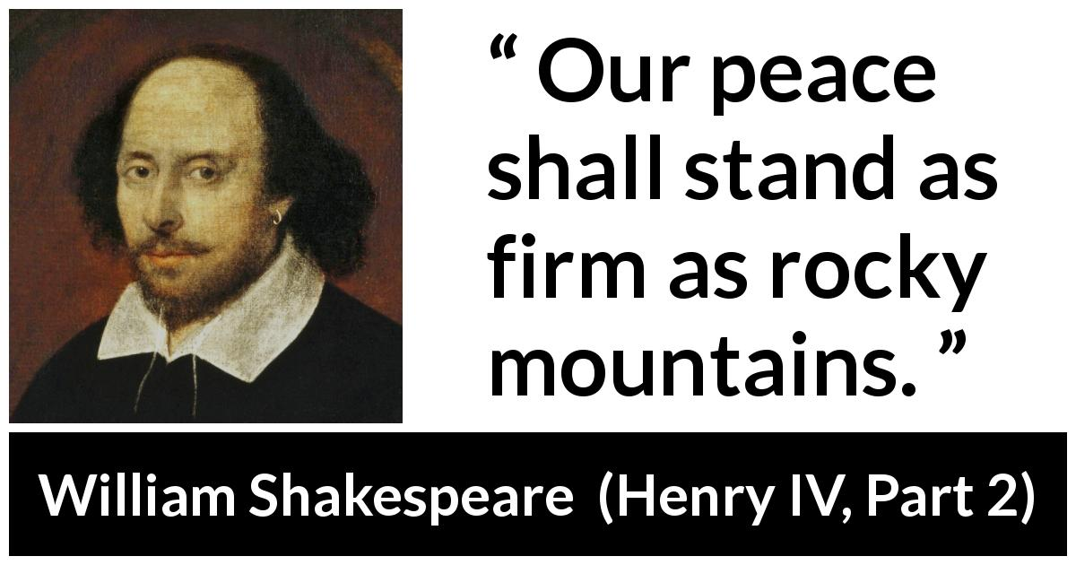 William Shakespeare - Henry IV, Part 2 - Our peace shall stand as firm as rocky mountains.