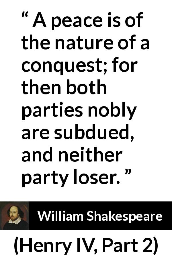 William Shakespeare quote about peace from Henry IV, Part 2 (1600) - A peace is of the nature of a conquest; for then both parties nobly are subdued, and neither party loser.