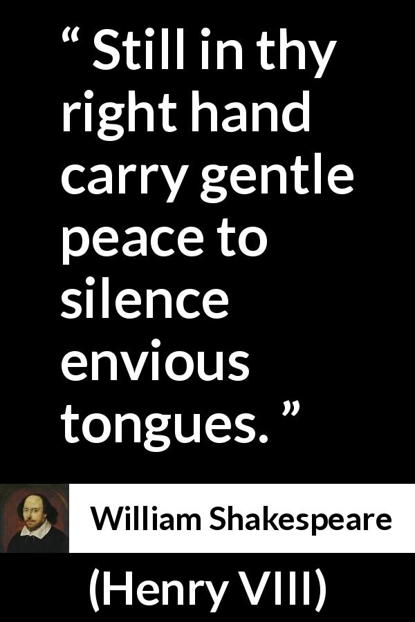 William Shakespeare - Henry VIII - Still in thy right hand carry gentle peace to silence envious tongues.