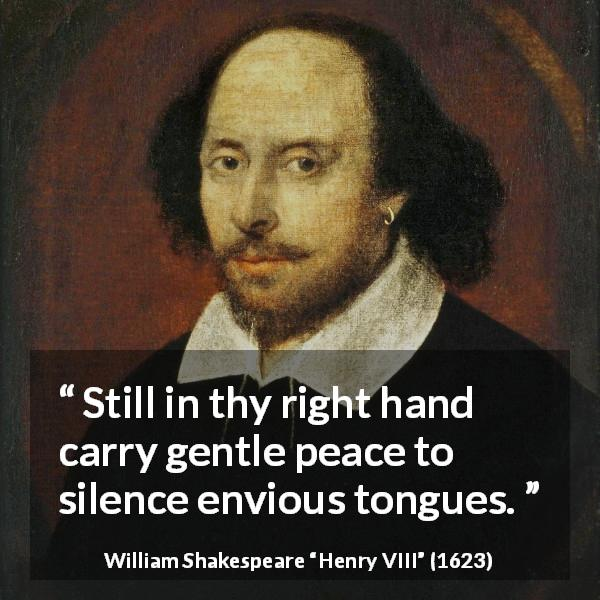 "William Shakespeare about peace (""Henry VIII"", 1623) - Still in thy right hand carry gentle peace to silence envious tongues."
