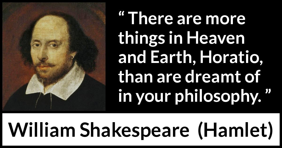 William Shakespeare quote about philosophy from Hamlet (1623) - There are more things in Heaven and Earth, Horatio, than are dreamt of in your philosophy.