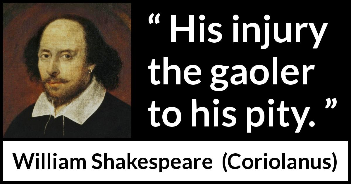 William Shakespeare quote about pity from Coriolanus (1623) - His injury the gaoler to his pity.