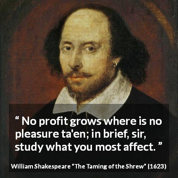 "William Shakespeare about pleasure (""The Taming of the Shrew"", 1623) - No profit grows where is no pleasure ta'en; in brief, sir, study what you most affect."